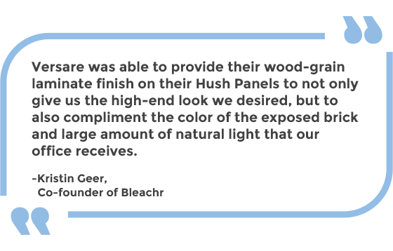 Versare was able to provide their wood-grain laminate finish on their Hush Panels to not only give us the high-end look we desired, but to also compliment the color of the exposed brick and large amount of natural light that our office receives. -Kristin Geer, Co-founder of Bleachr