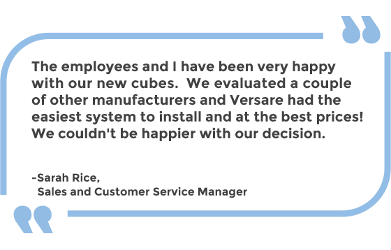 The employees and I have been very happy with our new cubes. We evaluated a couple of other manufacturers and Versare had the easiest system to install and at the best prices! We couldn't be happier with our decision. -Sarah Rice, Sales and Customer Service Manager