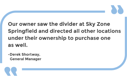Our owner saw the divider at Sky Zone Springfield and directed all other locations under their ownership to purchase one as well. -Derek Shortway, General Manager